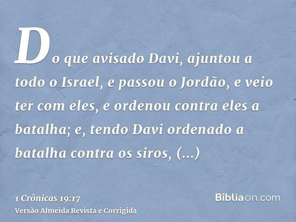 Do que avisado Davi, ajuntou a todo o Israel, e passou o Jordão, e veio ter com eles, e ordenou contra eles a batalha; e, tendo Davi ordenado a batalha contra o