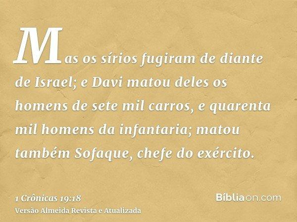 Mas os sírios fugiram de diante de Israel; e Davi matou deles os homens de sete mil carros, e quarenta mil homens da infantaria; matou também Sofaque, chefe do