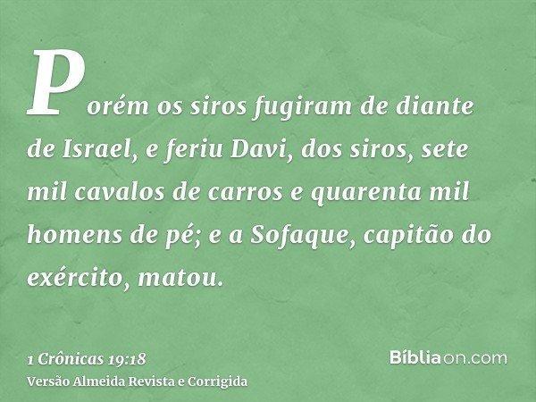 Porém os siros fugiram de diante de Israel, e feriu Davi, dos siros, sete mil cavalos de carros e quarenta mil homens de pé; e a Sofaque, capitão do exército, m
