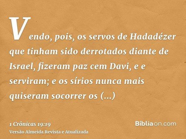 Vendo, pois, os servos de Hadadézer que tinham sido derrotados diante de Israel, fizeram paz cem Davi, e e serviram; e os sírios nunca mais quiseram socorrer os