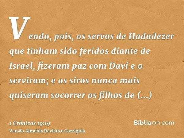 Vendo, pois, os servos de Hadadezer que tinham sido feridos diante de Israel, fizeram paz com Davi e o serviram; e os siros nunca mais quiseram socorrer os filh
