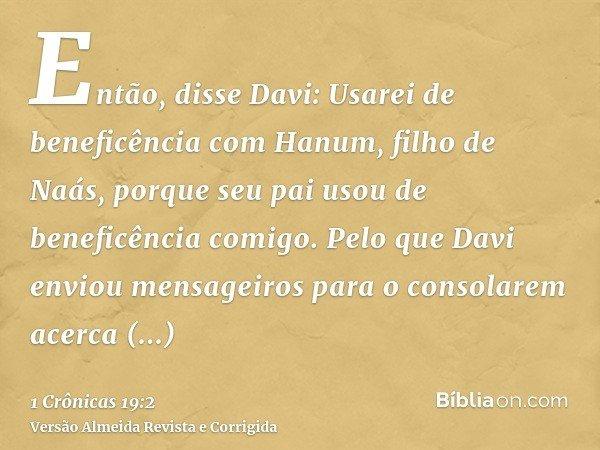 Então, disse Davi: Usarei de beneficência com Hanum, filho de Naás, porque seu pai usou de beneficência comigo. Pelo que Davi enviou mensageiros para o consolar