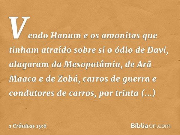 Vendo Hanum e os amonitas que tinham atraído sobre si o ódio de Davi, alugaram da Mesopotâmia, de Arã Maaca e de Zobá, carros de guerra e condutores de carros,