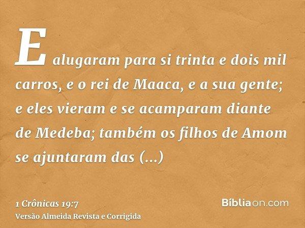 E alugaram para si trinta e dois mil carros, e o rei de Maaca, e a sua gente; e eles vieram e se acamparam diante de Medeba; também os filhos de Amom se ajuntar