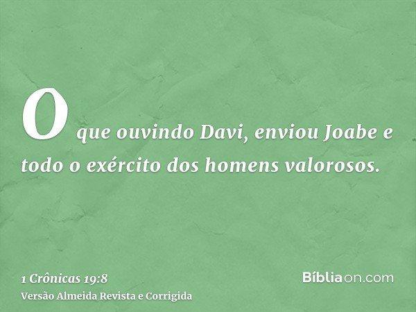 O que ouvindo Davi, enviou Joabe e todo o exército dos homens valorosos.