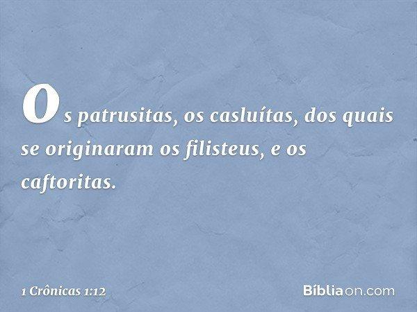 os patrusitas, os casluítas, dos quais se originaram os filisteus, e os caftoritas. -- 1 Crônicas 1:12