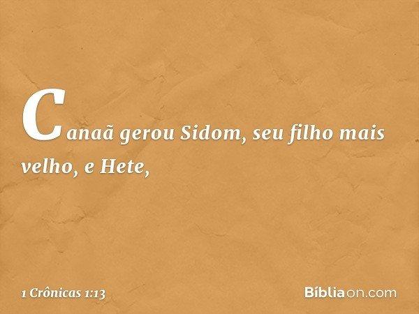 Canaã gerou Sidom, seu filho mais velho, e Hete, -- 1 Crônicas 1:13