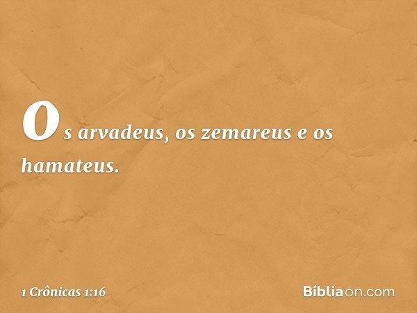 os arvadeus, os zemareus e os hamateus. -- 1 Crônicas 1:16