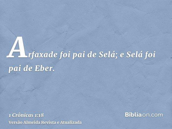 Arfaxade foi pai de Selá; e Selá foi pai de Eber.