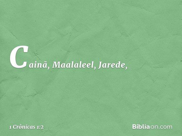 Cainã, Maalaleel, Jarede, -- 1 Crônicas 1:2