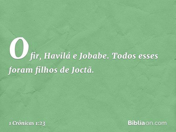Ofir, Havilá e Jobabe. Todos esses foram filhos de Joctã. -- 1 Crônicas 1:23