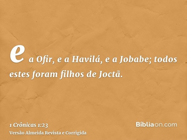 e a Ofir, e a Havilá, e a Jobabe; todos estes foram filhos de Joctã.