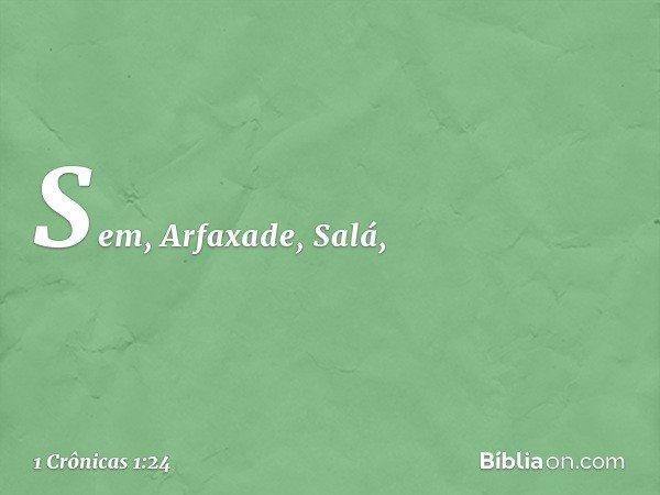 Sem, Arfaxade, Salá, -- 1 Crônicas 1:24