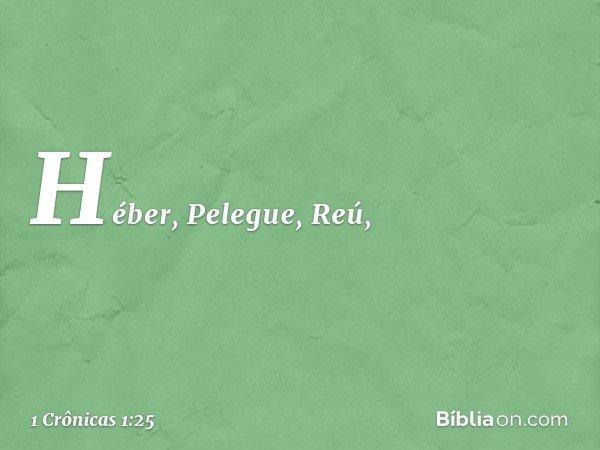 Héber, Pelegue, Reú, -- 1 Crônicas 1:25
