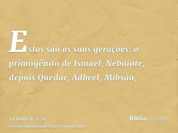 Estas são as suas gerações: o primogênito de Ismael, Nebaiote; depois Quedar, Adbeel, Mibsão,
