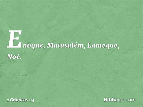 Enoque, Matusalém, Lameque, Noé. -- 1 Crônicas 1:3