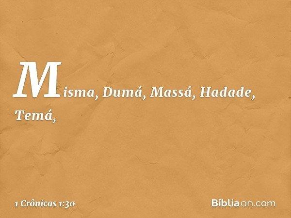 Misma, Dumá, Massá, Hadade, Temá, -- 1 Crônicas 1:30
