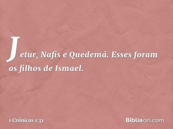 Jetur, Nafis e Quedemá. Esses foram os filhos de Ismael. -- 1 Crônicas 1:31