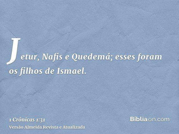 Jetur, Nafis e Quedemá; esses foram os filhos de Ismael.