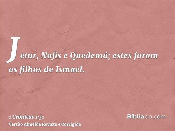 Jetur, Nafis e Quedemá; estes foram os filhos de Ismael.
