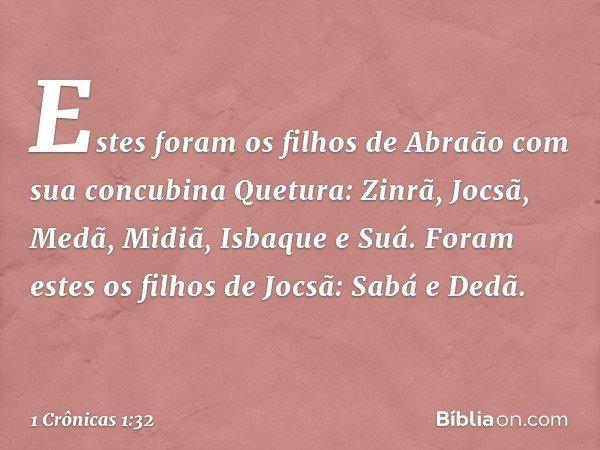 Estes foram os filhos de Abraão com sua concubina Quetura: Zinrã, Jocsã, Medã, Midiã, Isbaque e Suá. Foram estes os filhos de Jocsã: Sabá e Dedã. -- 1 Crônicas