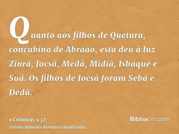 Quanto aos filhos de Quetura, concubina de Abraão, esta deu à luz Zinrã, Jocsã, Medã, Midiã, Isbaque e Suá. Os filhos de Jocsã foram Sebá e Dedã.