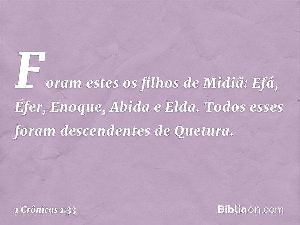 Foram estes os filhos de Midiã: Efá, Éfer, Enoque, Abida e Elda. Todos esses foram descendentes de Quetura. -- 1 Crônicas 1:33