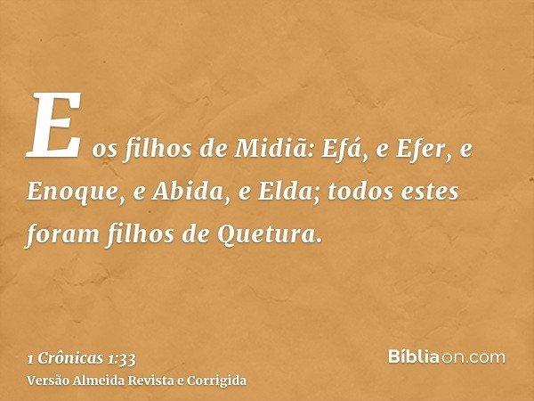 E os filhos de Midiã: Efá, e Efer, e Enoque, e Abida, e Elda; todos estes foram filhos de Quetura.