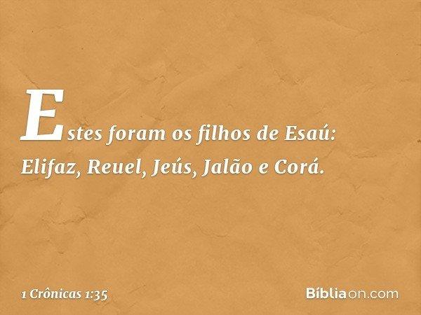 Estes foram os filhos de Esaú: Elifaz, Reuel, Jeús, Jalão e Corá. -- 1 Crônicas 1:35