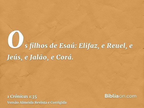 Os filhos de Esaú: Elifaz, e Reuel, e Jeús, e Jalão, e Corá.