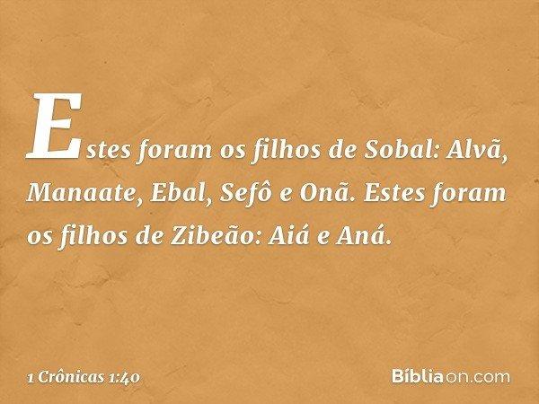 Estes foram os filhos de Sobal: Alvã, Manaate, Ebal, Sefô e Onã. Estes foram os filhos de Zibeão: Aiá e Aná. -- 1 Crônicas 1:40