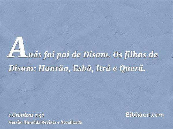 Anás foi pai de Disom. Os filhos de Disom: Hanrão, Esbã, Itrã e Querã.