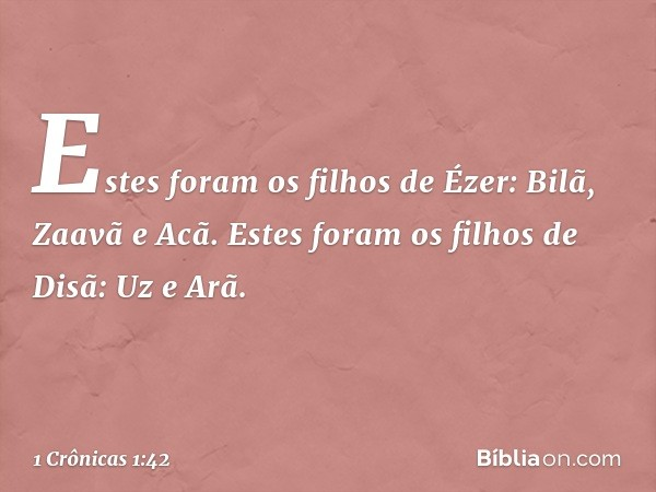 Estes foram os filhos de Ézer: Bilã, Zaavã e Acã. Estes foram os filhos de Disã: Uz e Arã. -- 1 Crônicas 1:42
