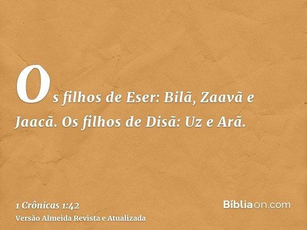 Os filhos de Eser: Bilã, Zaavã e Jaacã. Os filhos de Disã: Uz e Arã.