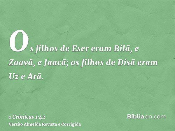 Os filhos de Eser eram Bilã, e Zaavã, e Jaacã; os filhos de Disã eram Uz e Arã.