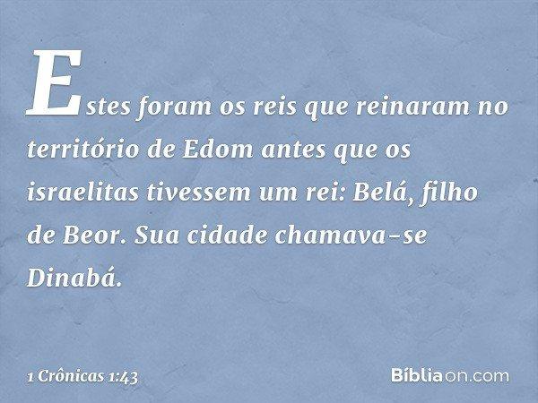 Estes foram os reis que reinaram no território de Edom antes que os israelitas tivessem um rei: Belá, filho de Beor. Sua cidade chamava-se Dinabá. -- 1 Crônicas
