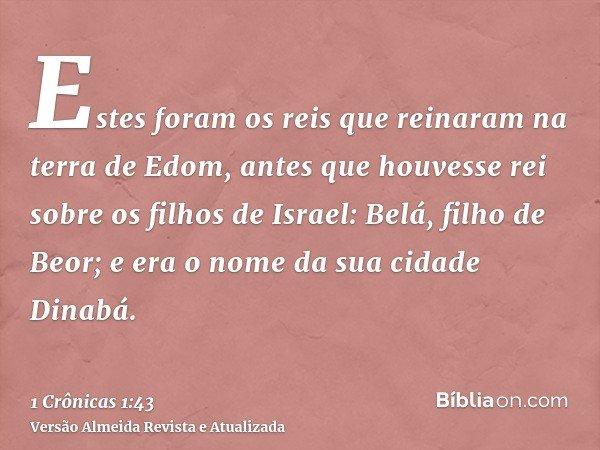 Estes foram os reis que reinaram na terra de Edom, antes que houvesse rei sobre os filhos de Israel: Belá, filho de Beor; e era o nome da sua cidade Dinabá.