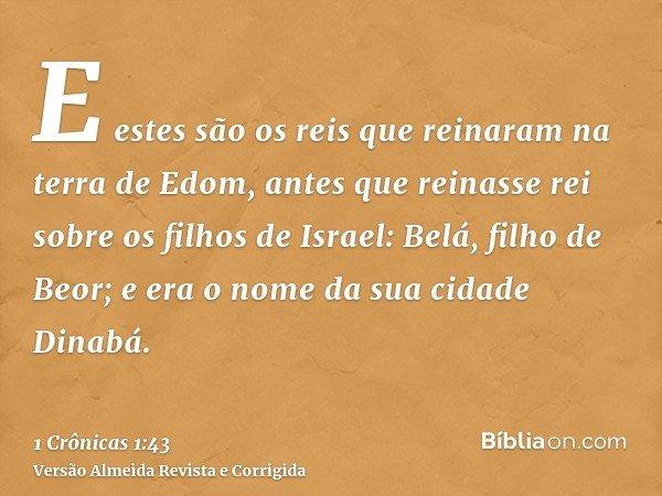 E estes são os reis que reinaram na terra de Edom, antes que reinasse rei sobre os filhos de Israel: Belá, filho de Beor; e era o nome da sua cidade Dinabá.