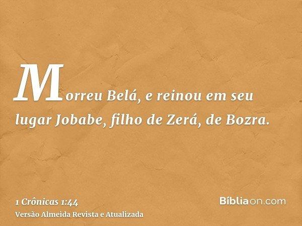 Morreu Belá, e reinou em seu lugar Jobabe, filho de Zerá, de Bozra.