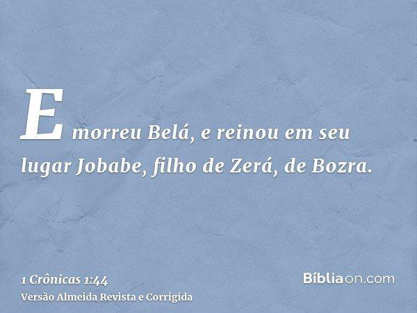 E morreu Belá, e reinou em seu lugar Jobabe, filho de Zerá, de Bozra.