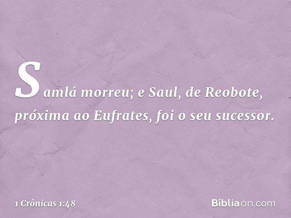 Samlá morreu; e Saul, de Reobote, próxima ao Eufrates, foi o seu sucessor. -- 1 Crônicas 1:48