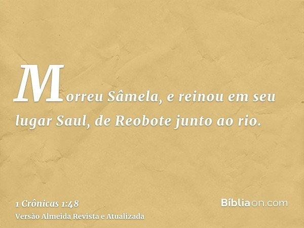 Morreu Sâmela, e reinou em seu lugar Saul, de Reobote junto ao rio.