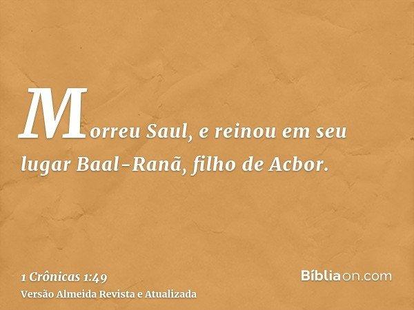 Morreu Saul, e reinou em seu lugar Baal-Ranã, filho de Acbor.