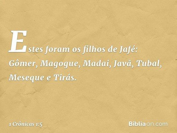 Estes foram os filhos de Jafé: Gômer, Magogue, Madai, Javã, Tubal, Meseque e Tirás. -- 1 Crônicas 1:5