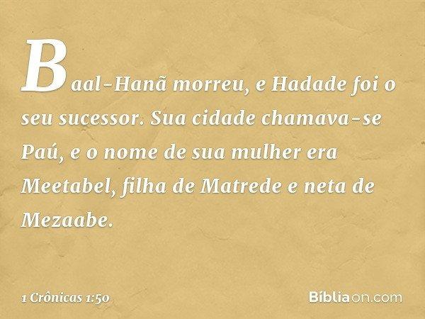 Baal-Hanã morreu, e Hadade foi o seu sucessor. Sua cidade chamava-se Paú, e o nome de sua mulher era Meetabel, filha de Matrede e neta de Mezaabe. -- 1 Crônicas