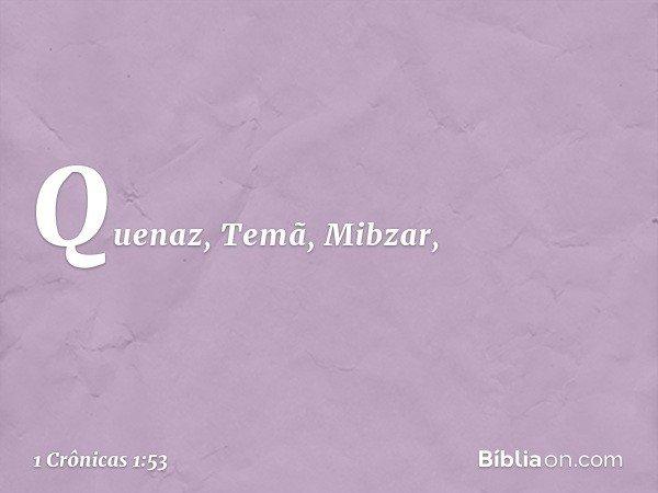 Quenaz, Temã, Mibzar, -- 1 Crônicas 1:53