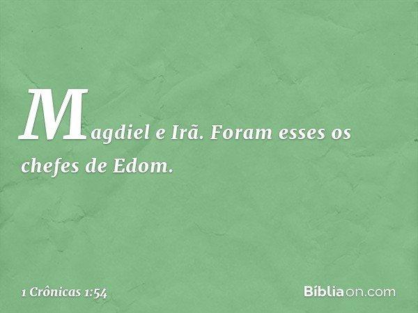 Magdiel e Irã. Foram esses os chefes de Edom. -- 1 Crônicas 1:54