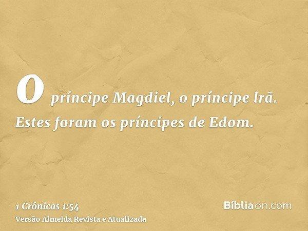 o príncipe Magdiel, o príncipe lrã. Estes foram os príncipes de Edom.