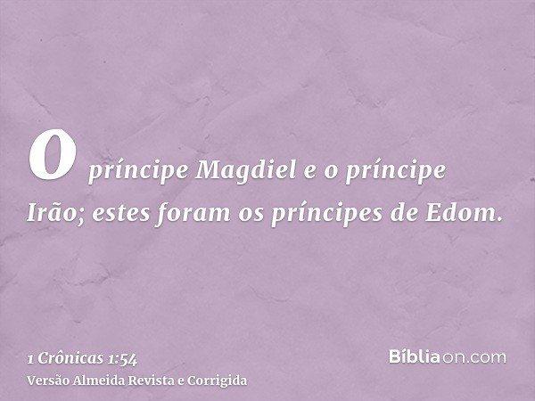 o príncipe Magdiel e o príncipe Irão; estes foram os príncipes de Edom.