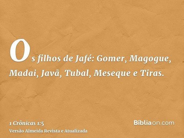 Os filhos de Jafé: Gomer, Magogue, Madai, Javã, Tubal, Meseque e Tiras.